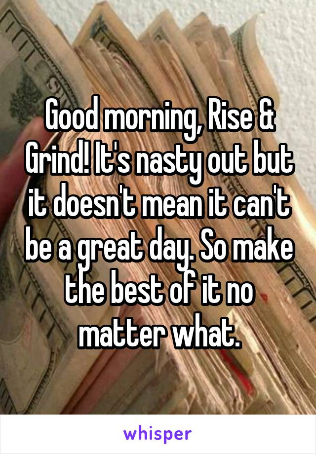 Good morning, Rise & Grind! It's nasty out but it doesn't mean it can't be a great day. So make the best of it no matter what.