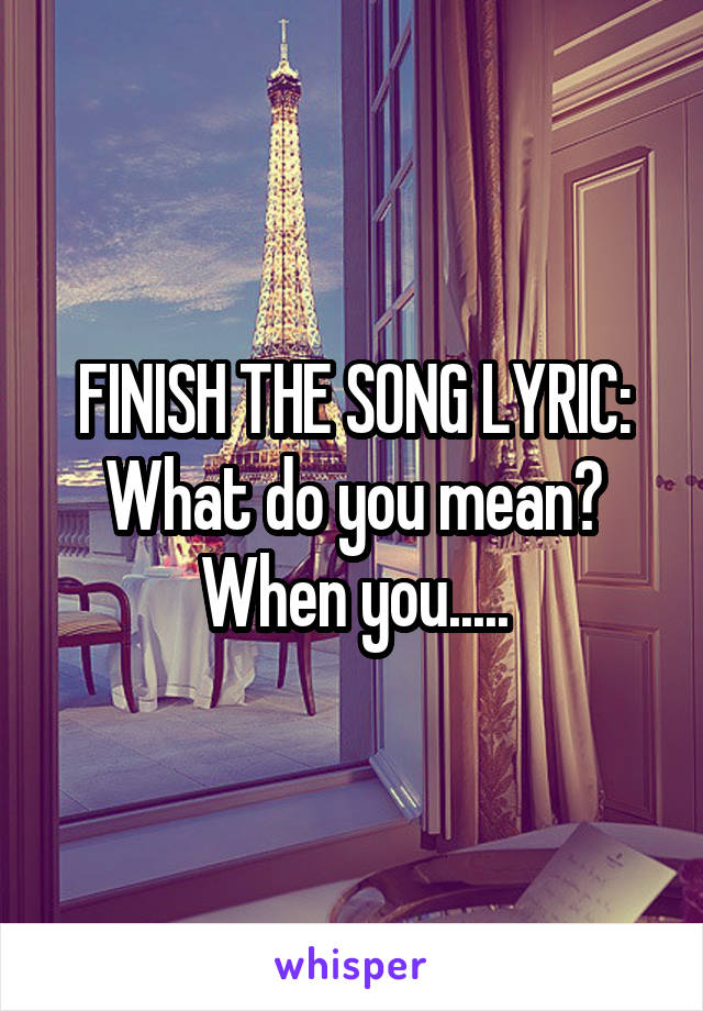 FINISH THE SONG LYRIC: What do you mean? When you.....