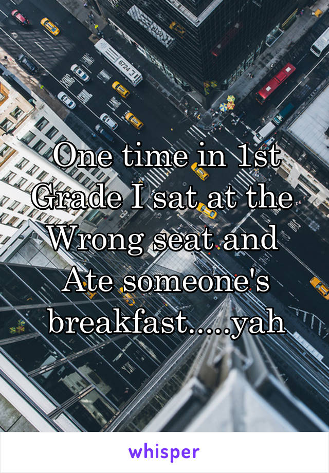 One time in 1st Grade I sat at the  Wrong seat and  Ate someone's breakfast.....yah