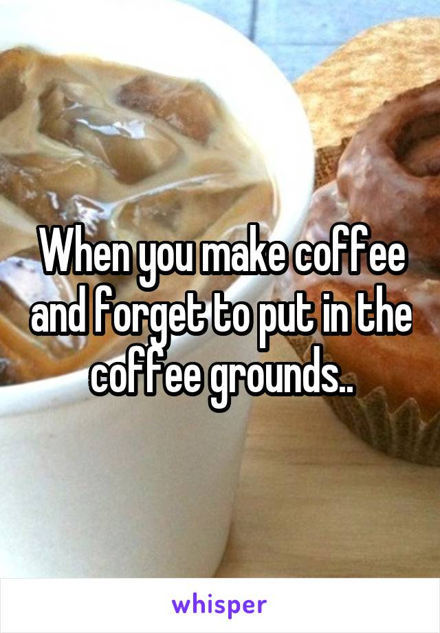 When you make coffee and forget to put in the coffee grounds..