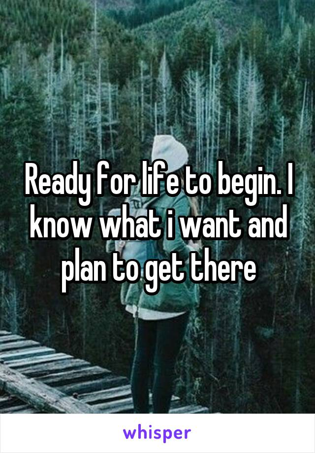 Ready for life to begin. I know what i want and plan to get there