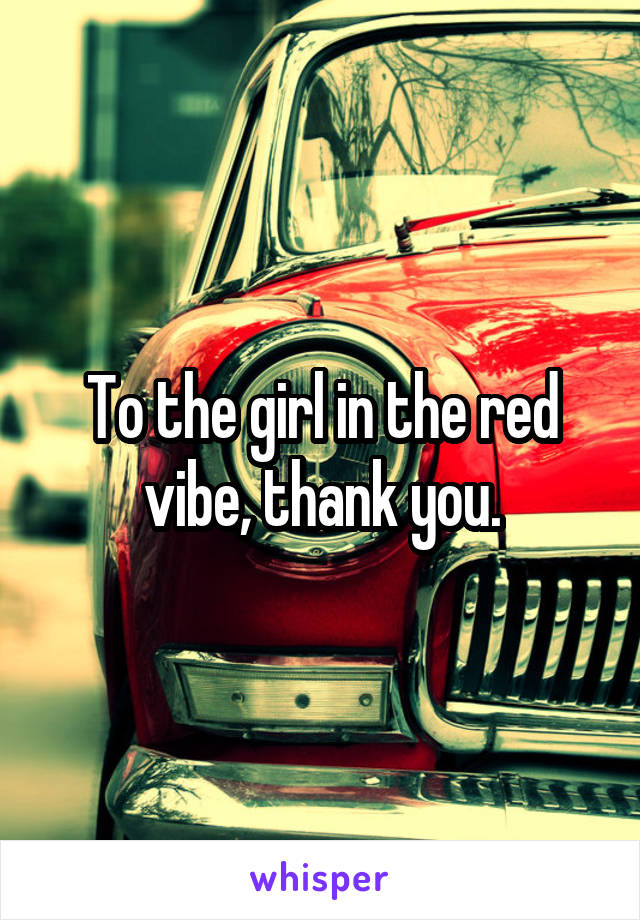 To the girl in the red vibe, thank you.