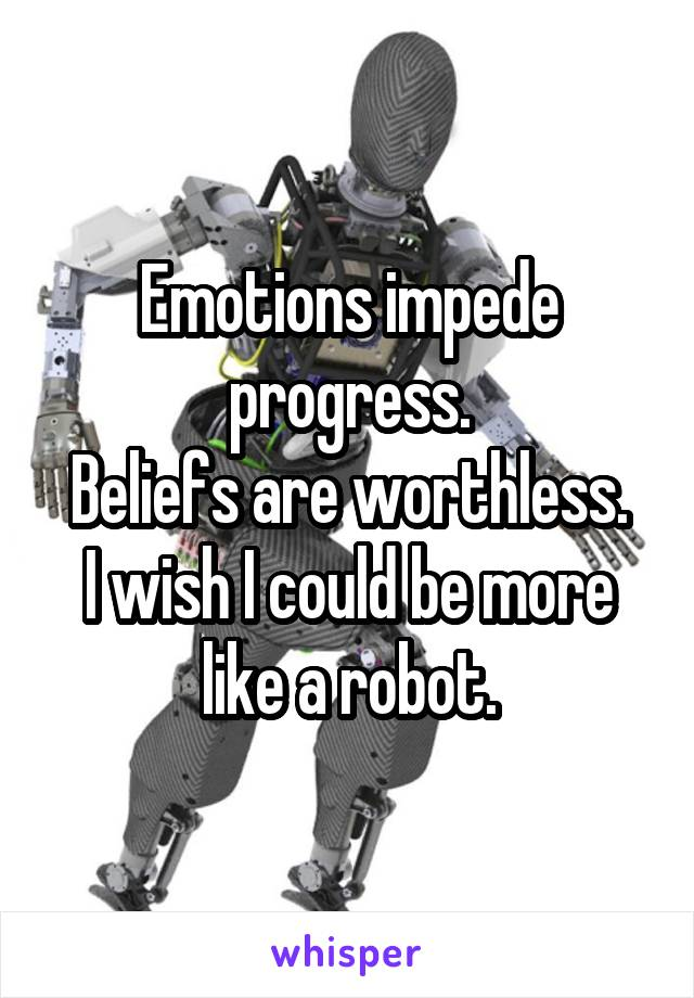 Emotions impede progress. Beliefs are worthless. I wish I could be more like a robot.