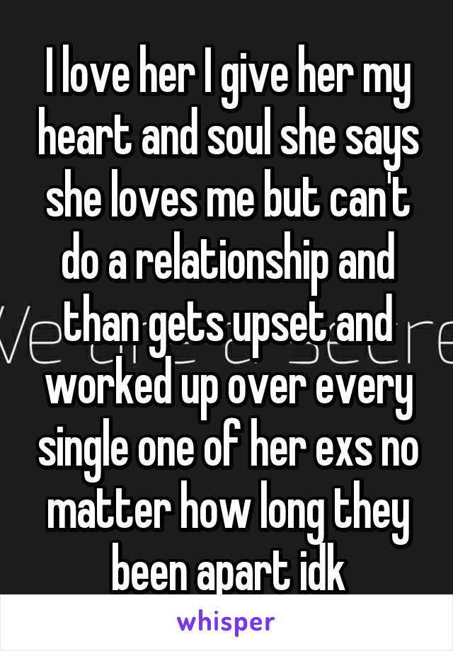 I love her I give her my heart and soul she says she loves me but can't do a relationship and than gets upset and worked up over every single one of her exs no matter how long they been apart idk