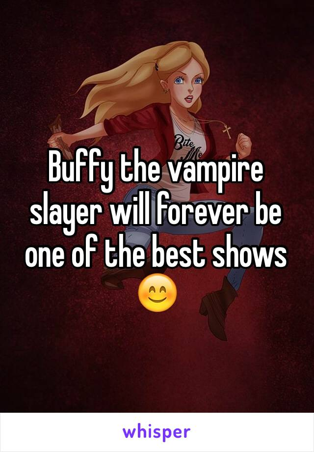 Buffy the vampire slayer will forever be one of the best shows 😊