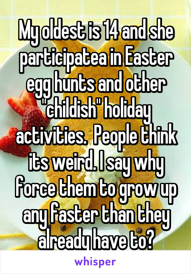"My oldest is 14 and she participatea in Easter egg hunts and other ""childish"" holiday activities.  People think its weird. I say why force them to grow up any faster than they already have to?"