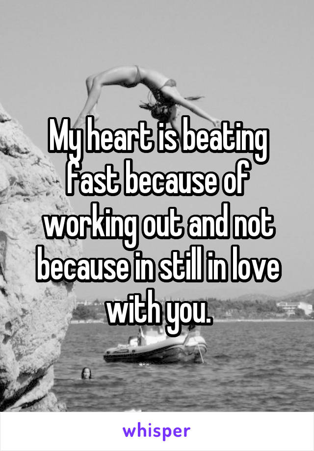 My heart is beating fast because of working out and not because in still in love with you.