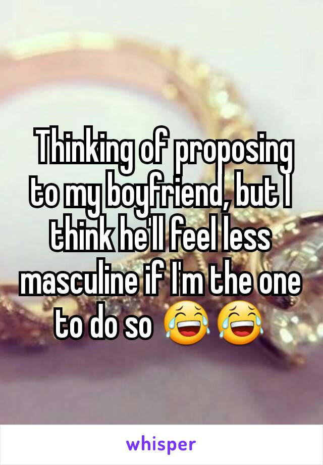 Thinking of proposing to my boyfriend, but I think he'll feel less masculine if I'm the one to do so 😂😂