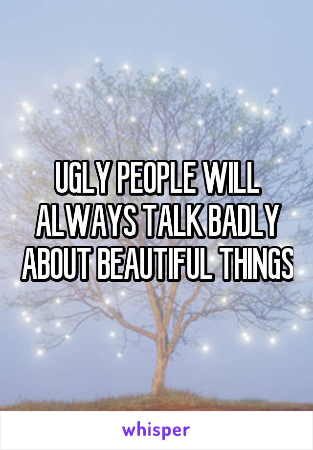 UGLY PEOPLE WILL ALWAYS TALK BADLY ABOUT BEAUTIFUL THINGS