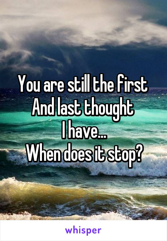 You are still the first  And last thought  I have... When does it stop?