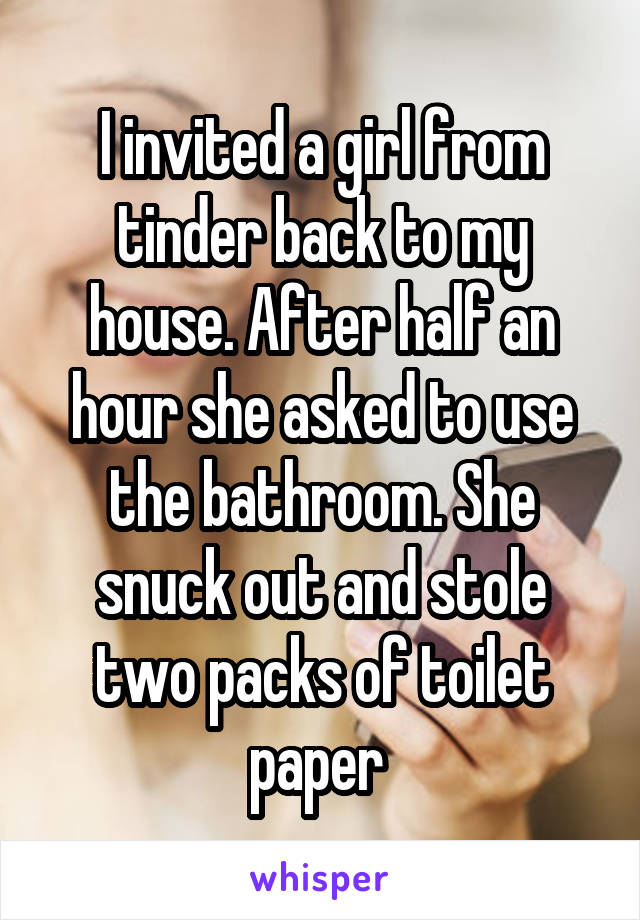 I invited a girl from tinder back to my house. After half an hour she asked to use the bathroom. She snuck out and stole two packs of toilet paper