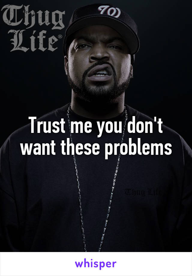 Trust me you don't want these problems