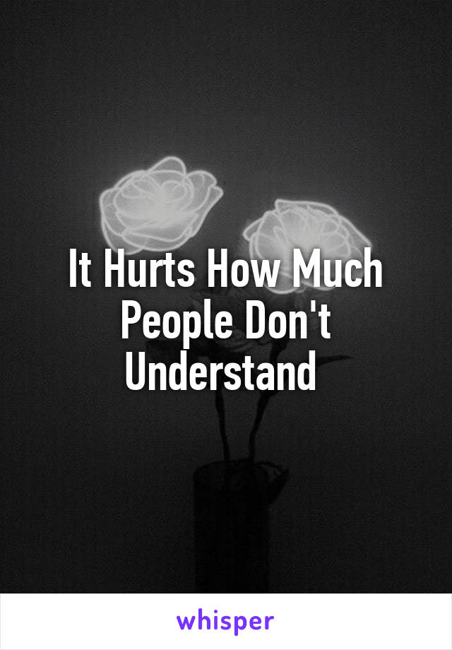 It Hurts How Much People Don't Understand