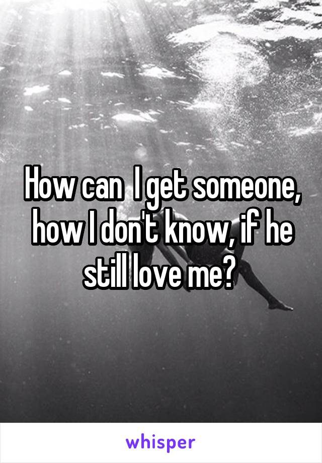 How can  I get someone, how I don't know, if he still love me?