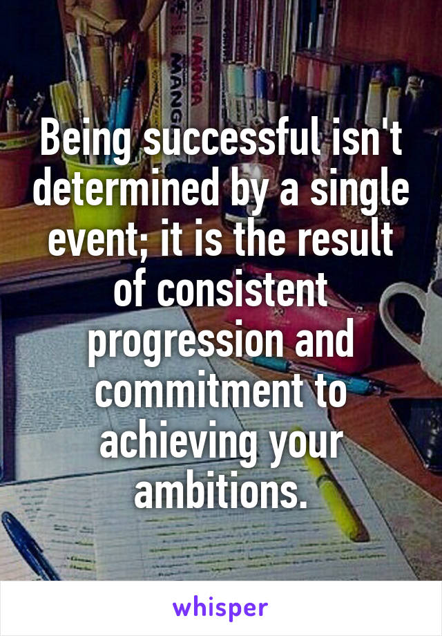 Being successful isn't determined by a single event; it is the result of consistent progression and commitment to achieving your ambitions.