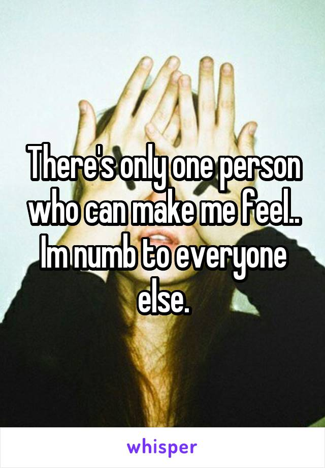 There's only one person who can make me feel.. Im numb to everyone else.