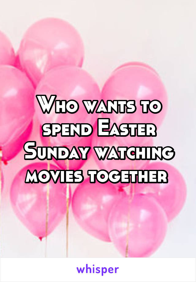 Who wants to spend Easter Sunday watching movies together