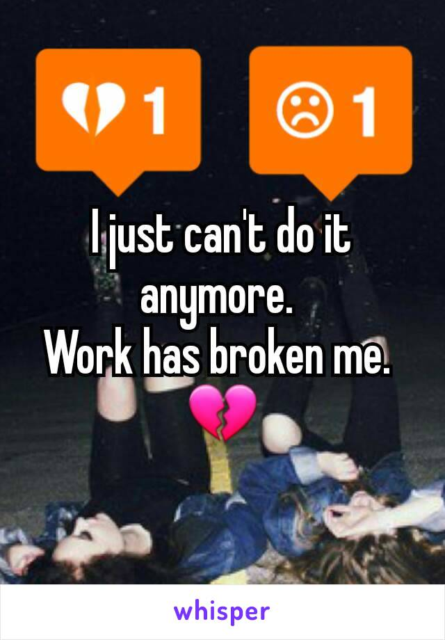 I just can't do it anymore.  Work has broken me.  💔