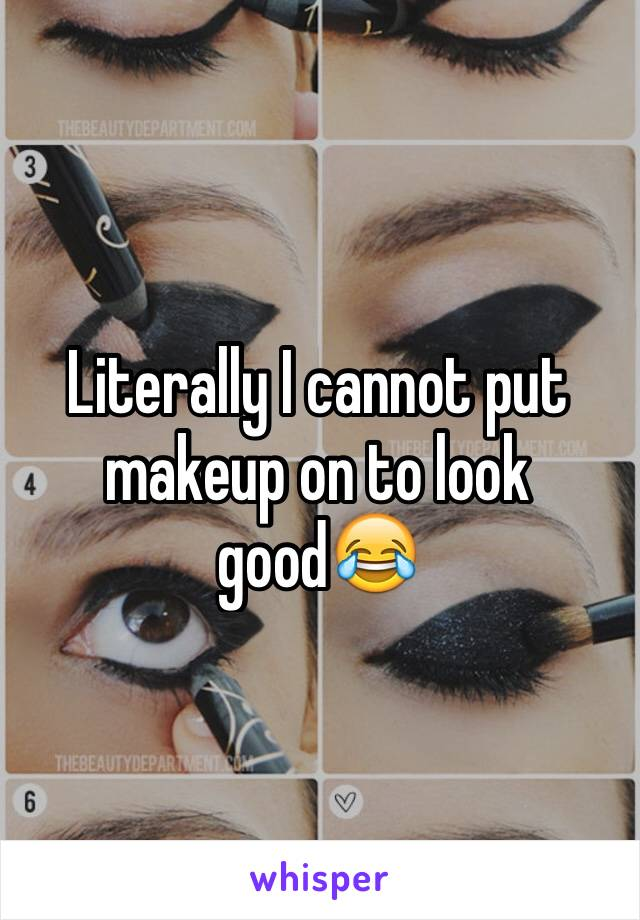 Literally I cannot put makeup on to look good😂