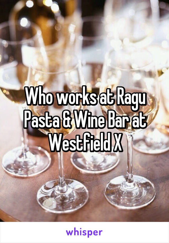Who works at Ragu Pasta & Wine Bar at Westfield X