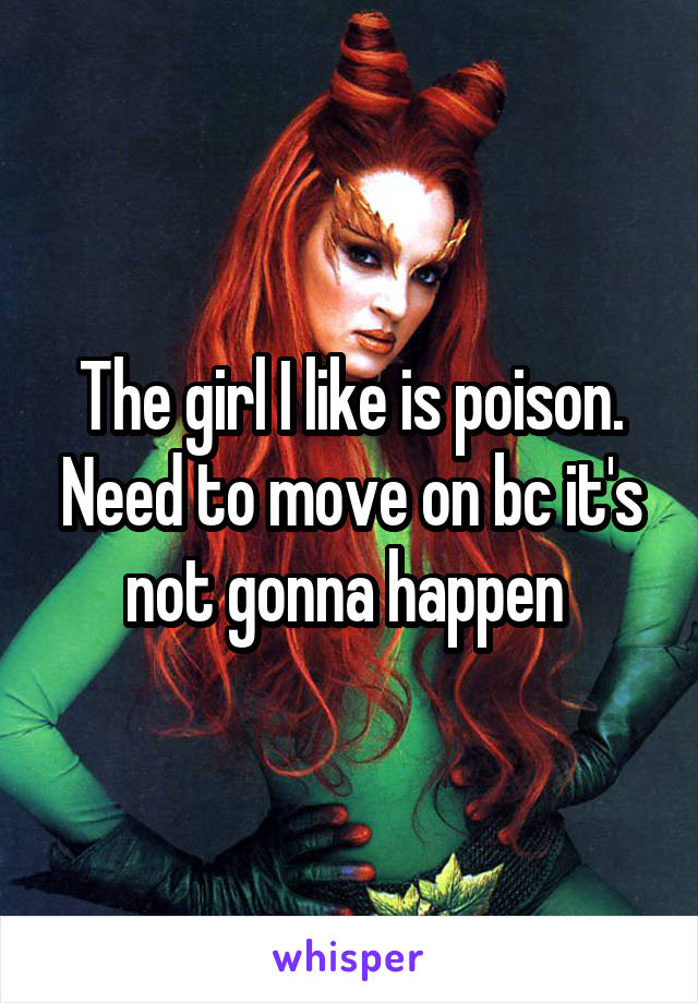 The girl I like is poison. Need to move on bc it's not gonna happen