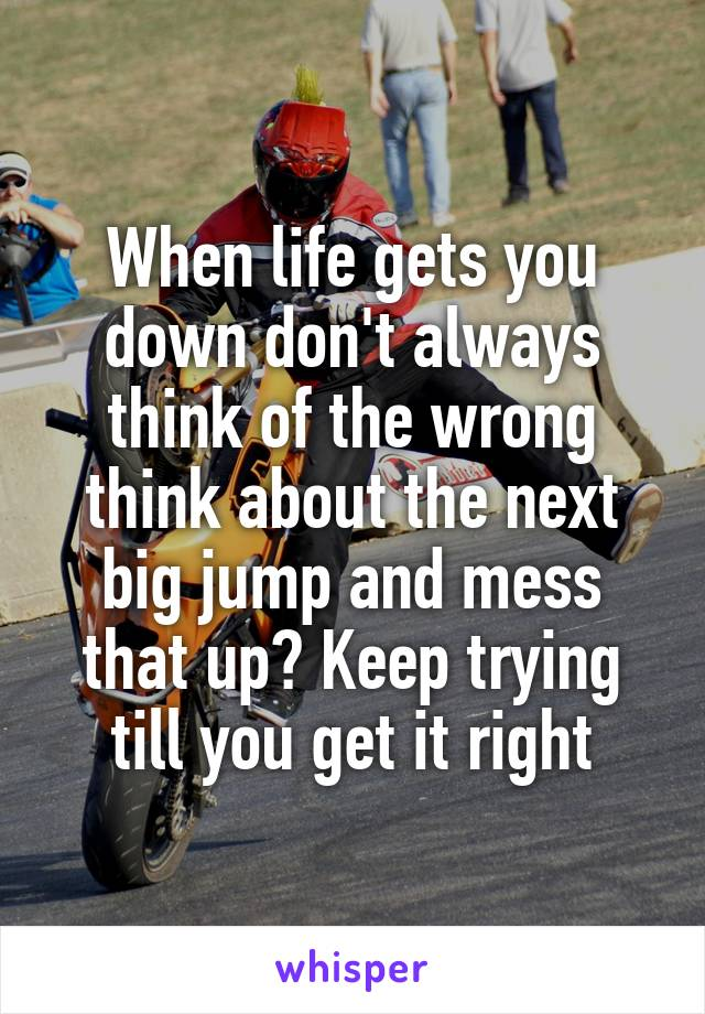 When life gets you down don't always think of the wrong think about the next big jump and mess that up? Keep trying till you get it right