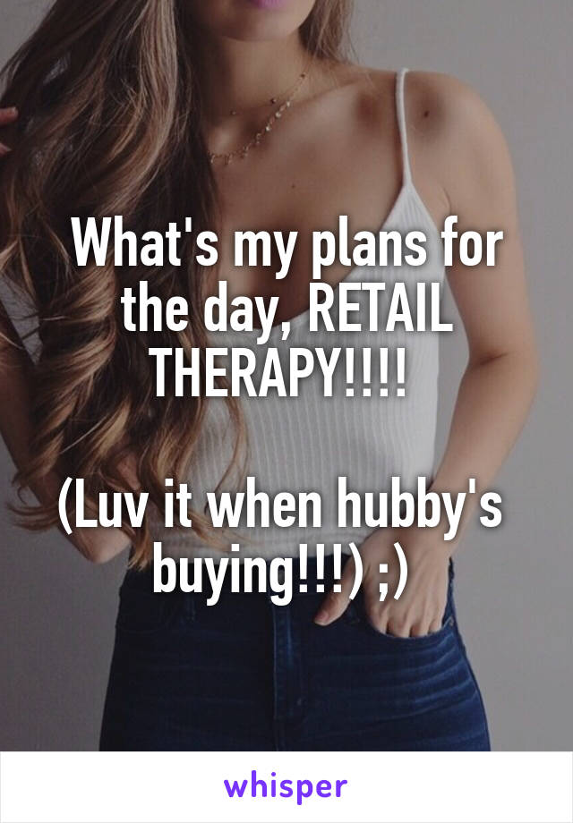 What's my plans for the day, RETAIL THERAPY!!!!   (Luv it when hubby's  buying!!!) ;)