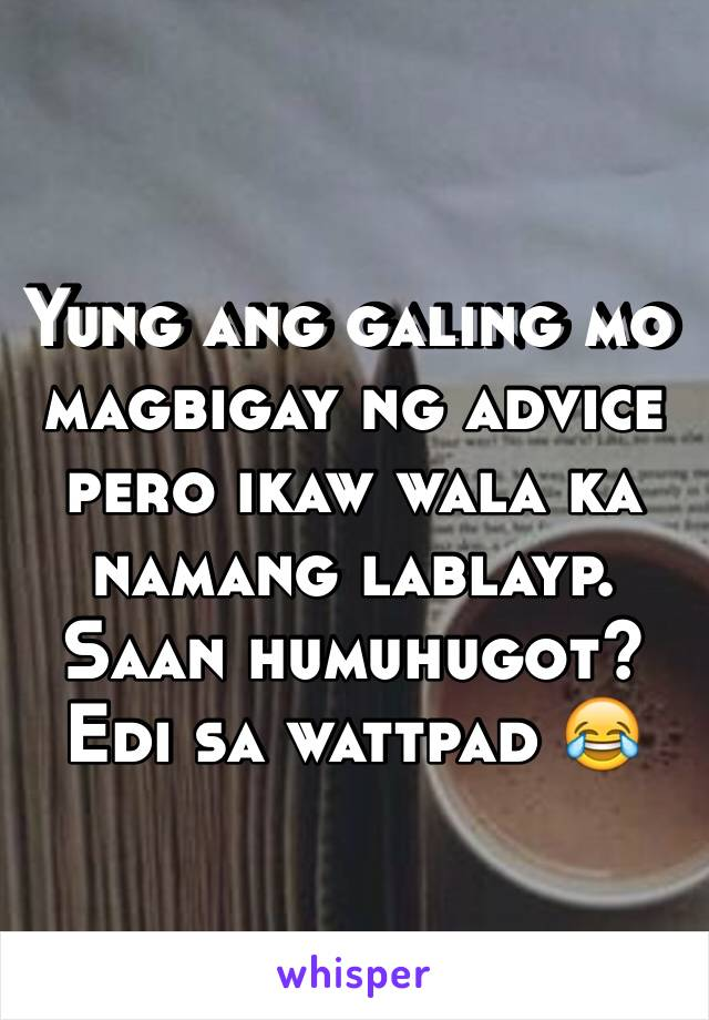 Yung ang galing mo magbigay ng advice pero ikaw wala ka namang lablayp. Saan humuhugot? Edi sa wattpad 😂