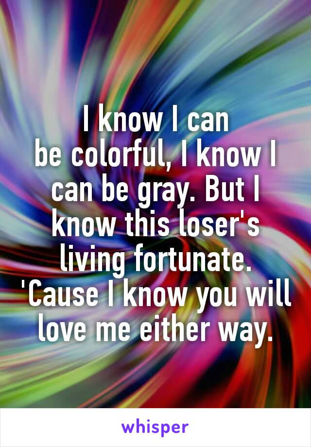 I know I can becolorful, I know I can be gray. But I know this loser's living fortunate. 'Cause I know you will love me either way.