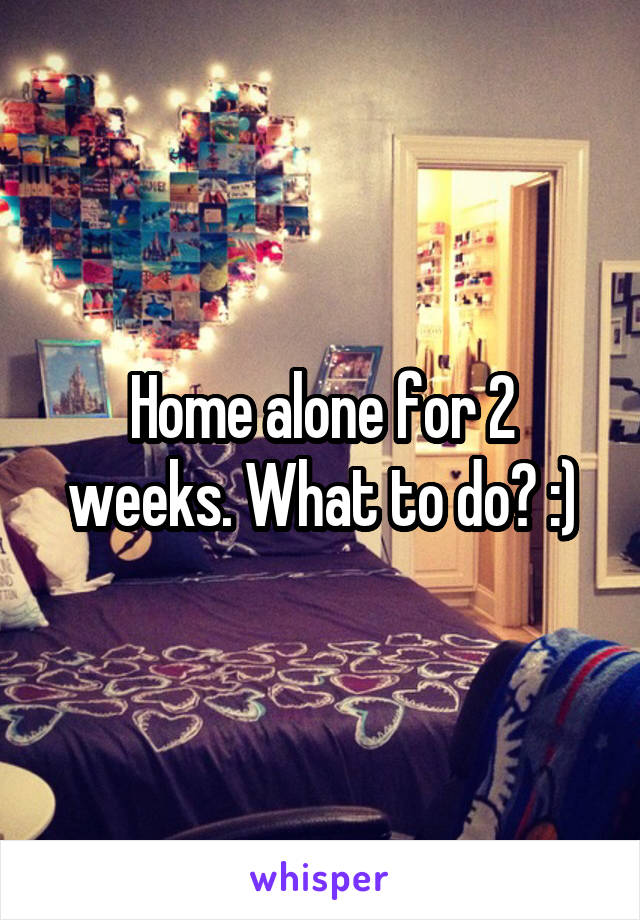 Home alone for 2 weeks. What to do? :)
