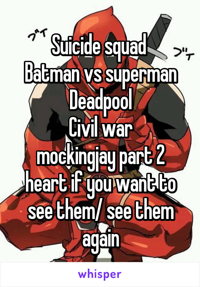 Suicide squad  Batman vs superman Deadpool Civil war mockingjay part 2 heart if you want to see them/ see them again