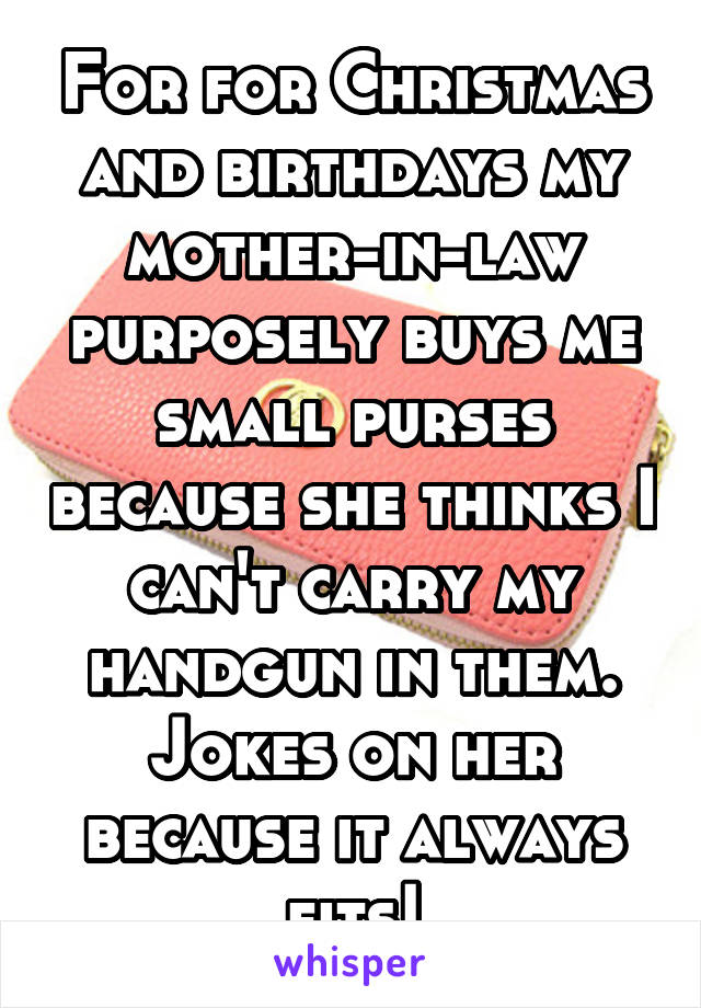 For for Christmas and birthdays my mother-in-law purposely buys me small purses because she thinks I can't carry my handgun in them. Jokes on her because it always fits!