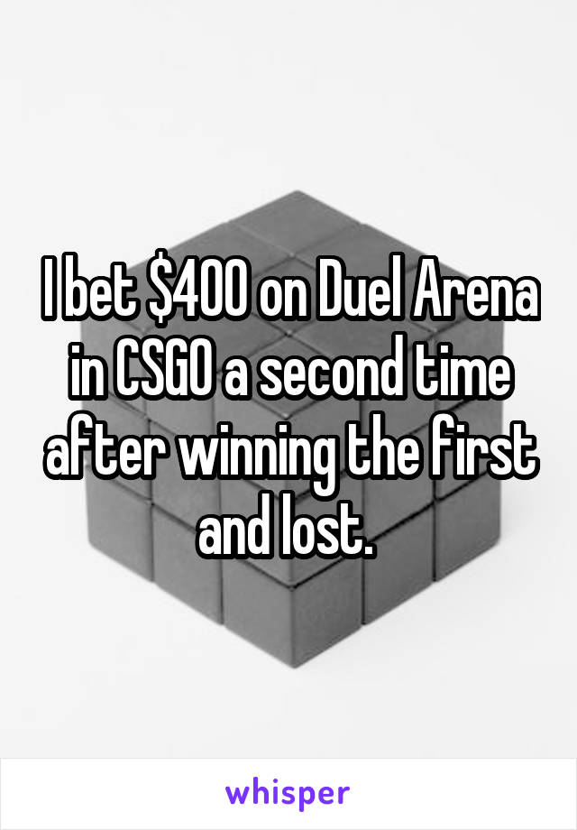 I bet $400 on Duel Arena in CSGO a second time after winning the first and lost.
