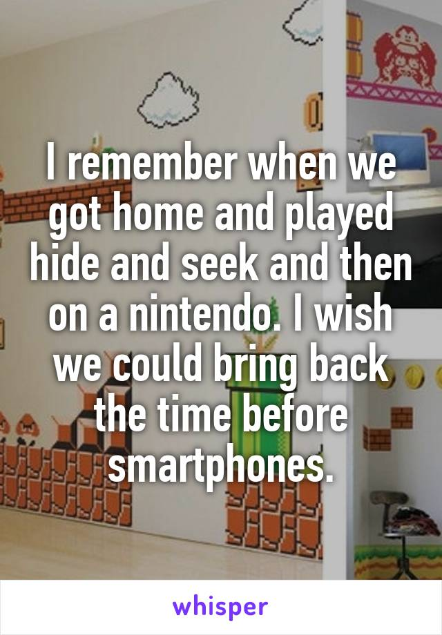 I remember when we got home and played hide and seek and then on a nintendo. I wish we could bring back the time before smartphones.