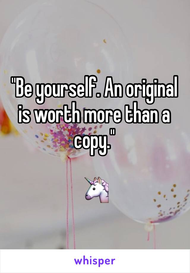 """""""Be yourself. An original is worth more than a copy.""""  🦄"""