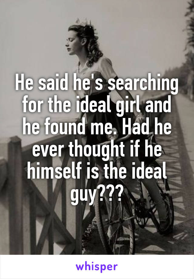 He said he's searching for the ideal girl and he found me. Had he ever thought if he himself is the ideal guy???