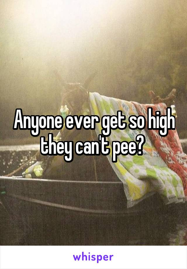 Anyone ever get so high they can't pee?