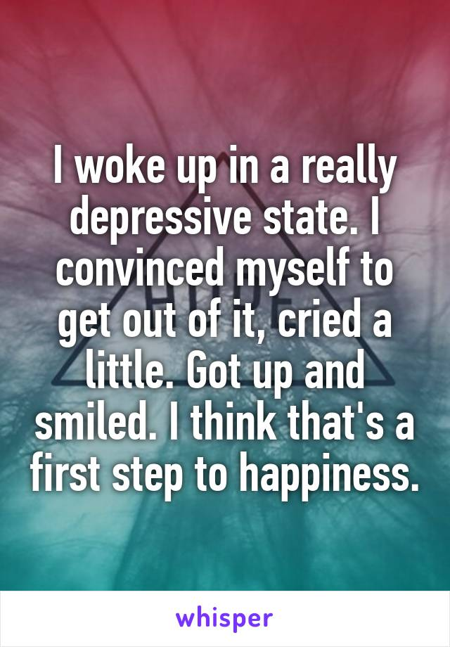 I woke up in a really depressive state. I convinced myself to get out of it, cried a little. Got up and smiled. I think that's a first step to happiness.