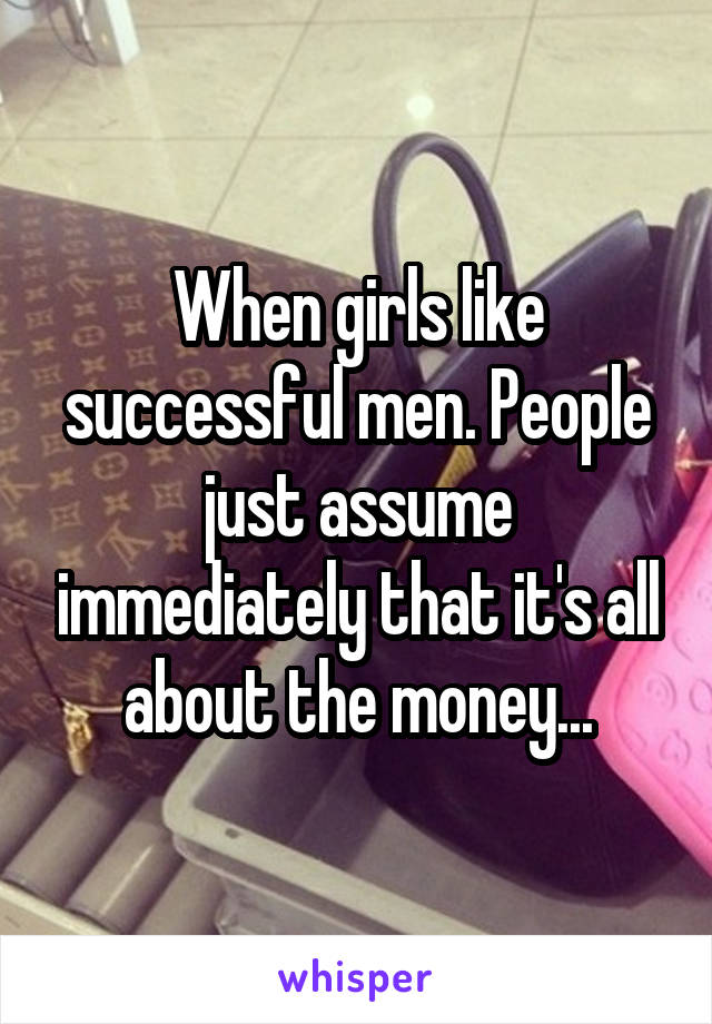 When girls like successful men. People just assume immediately that it's all about the money...