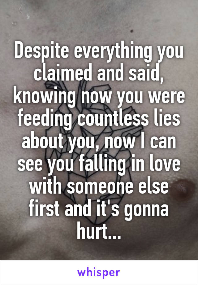Despite everything you claimed and said, knowing now you were feeding countless lies about you, now I can see you falling in love with someone else first and it's gonna hurt...