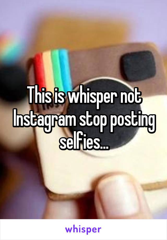 This is whisper not Instagram stop posting selfies...