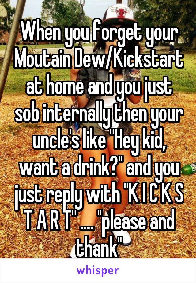 """When you forget your Moutain Dew/Kickstart at home and you just sob internally then your uncle's like """"Hey kid, want a drink?"""" and you just reply with """"K I C K S T A R T"""" .... """"please and thank"""""""