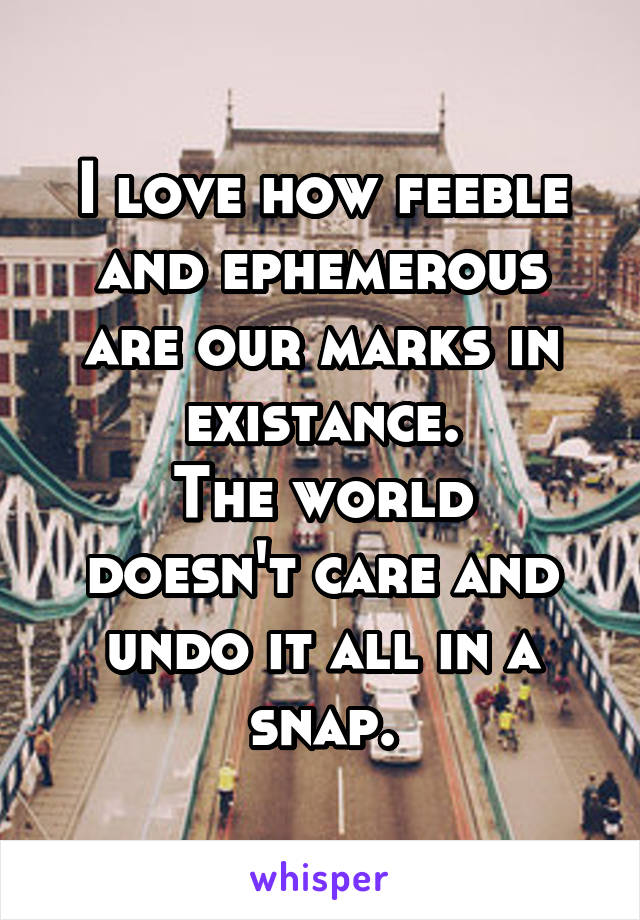 I love how feeble and ephemerous are our marks in existance. The world doesn't care and undo it all in a snap.