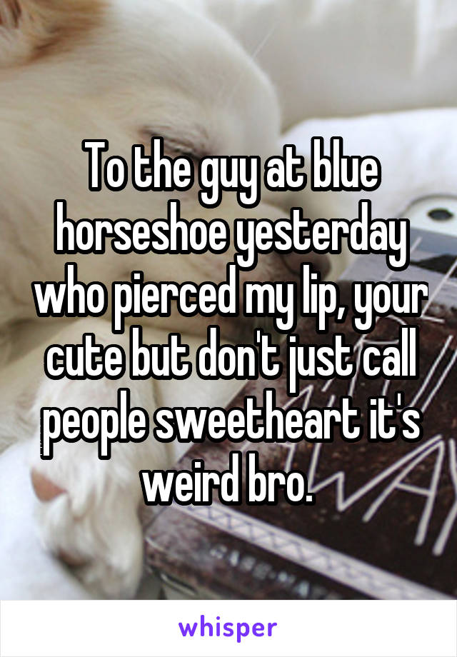 To the guy at blue horseshoe yesterday who pierced my lip, your cute but don't just call people sweetheart it's weird bro.