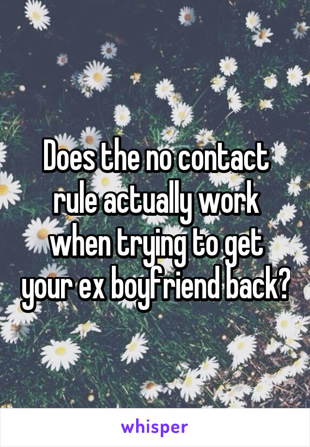 Does the no contact rule actually work when trying to get your ex boyfriend back?