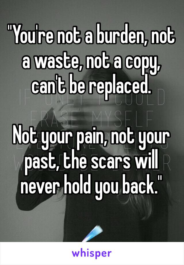 """""""You're not a burden, not a waste, not a copy, can't be replaced.  Not your pain, not your past, the scars will never hold you back.""""  ☄"""