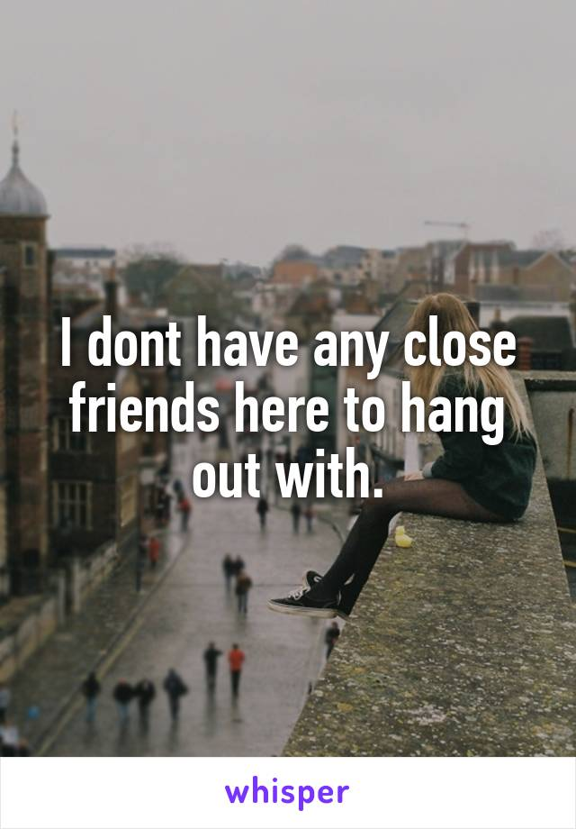 I dont have any close friends here to hang out with.