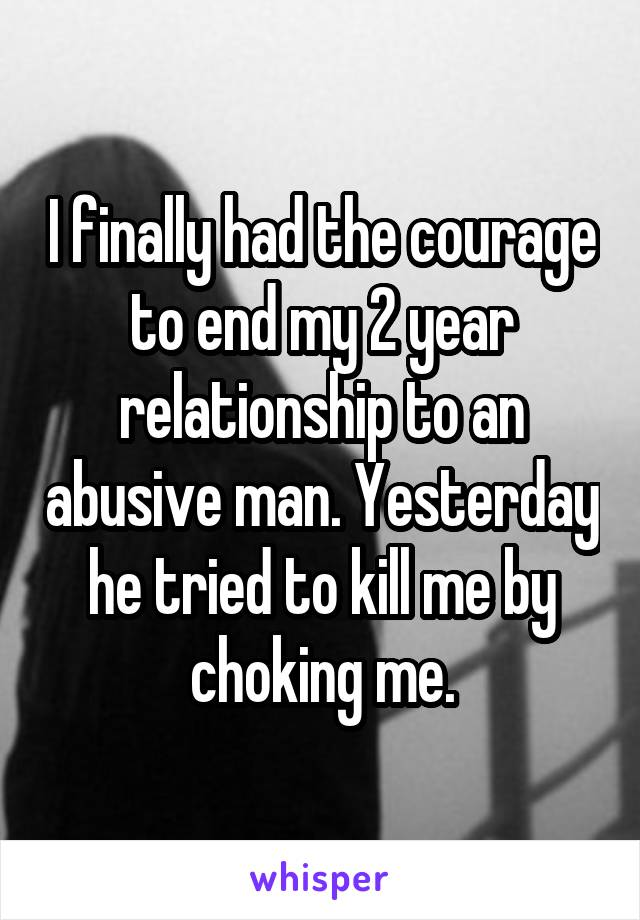 I finally had the courage to end my 2 year relationship to an abusive man. Yesterday he tried to kill me by choking me.