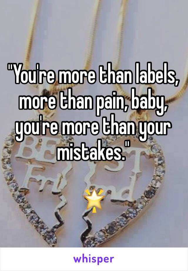 """""""You're more than labels, more than pain, baby, you're more than your mistakes.""""  🌟"""