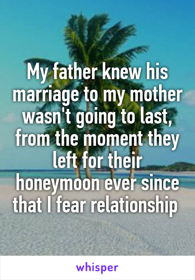 My father knew his marriage to my mother wasn't going to last, from the moment they left for their honeymoon ever since that I fear relationship